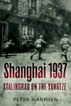 Shanghai 1937: Stalingrad on the Yangtze - Peter Harmsen