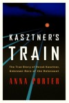 Kasztner's Train: The True Story of Rezso Kaztner, Unknown Hero of the Holocaust - Anna Porter