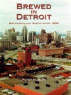Brewed in Detroit: Breweries and Beers Since 1830 (Great Lakes Books Series) - Peter H. Blum