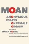 Moan: Anonymous Essays on Female Orgasm - Emma Koenig