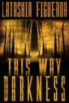 This Way Darkness: Three Tales of Terror - Latashia Figueroa