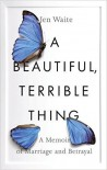 A Beautiful, Terrible Thing: A Memoir of Marriage and Betrayal - Jen Waite