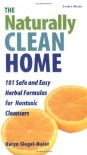 The Naturally Clean Home: 100 Safe and Easy Herbal Formulas for Non-Toxic Cleansers - Karyn Siegel-Maier