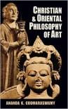 Christian and Oriental Philosophy of Art - Ananda K. Coomaraswamy