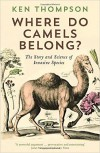 Where Do Camels Belong?: The Story and Science of Invasive Species - Ken Thompson