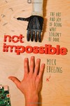 Not Impossible: The Art and Joy of Doing What Couldn't Be Done - Mick Ebeling
