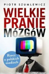 Wielkie pranie mózgów. Rzecz o polskich mediach - Piotr Szumlewicz