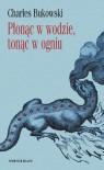 Płonąc w wodzie, tonąc w ogniu - Charles Bukowski, Piotr Madej, Jerzy Jarniewicz