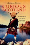 Curious Scotland: Tales from a Hidden History - George Rosie