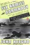 Six Armies in Normandy: From D-Day to the Liberation of Paris; June 6 - Aug. 5, 1944 - John Keegan