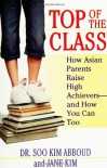 Top of the Class: How Asian Parents Raise High Achievers--and How You Can Too - Soo Kim Abboud, Jane Kim, Jane Y. Kim