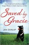 Saved by Gracie: How a Rough-And-Tumble Rescue Dog Dragged Me Back to Health, Happiness and God - Jan Dunlap