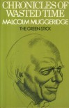 Chronicles of Wasted Time, Volume 1: The Green Stick - Malcolm Muggeridge