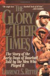 The Glory of Their Times : The Story of the Early Days of Baseball Told By the Men Who Played It - Lawrence S. Ritter