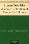 Russian Fairy Tales A Choice Collection of Muscovite Folk-lore - William Ralston Shedden Ralston