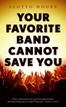 Your Favorite Band Cannot Save You - Scotto Moore