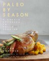 Paleo By Season: A Chef's Approach to Paleo Cooking - Peter Servold, Diane Sanfilippo