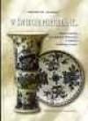 W świecie porcelany... : stara ceramika europejska i orientalna w kolekcji Ireneusza Szarka : katalog wystawy 18 listopada 2003 - 18 stycznia 2004 - Ireneusz Szarek