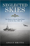 Neglected Skies: The Demise of British Naval Power in the Far East, 1922–42 - Angus Britts