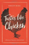 Tastes Like Chicken: A History of America's Favorite Bird - Emelyn Rude