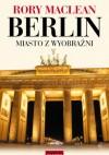 Berlin. Miasto z wyobraźni - Rory MacLean
