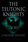 Teutonic Knights: A Military History - William L. Urban