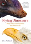Flying Dinosaurs: How Fearsome Reptiles Became Birds - John Pickrell