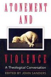 Atonement and Violence: A Theological Conversation - John Sanders, J. Denny Weaver