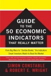 """The WSJ Guide to the 50 Economic Indicators That Really Matter: From Big Macs to """"Zombie Banks,"""" the Indicators Smart Investors Watch to Beat the Market - Simon Constable, Robert E. Wright"""