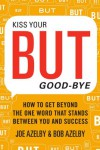 Kiss Your BUT Good-Bye: How to Get Beyond the One Word That Stands Between You and Success - Joseph Azelby, Robert Azelby