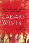 Caesars' Wives: The Women Who Shaped the History of Rome - Annelise Freisenbruch