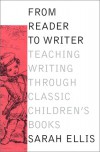 From Reader to Writer: Teaching Writing Through Classic Children's Books - Sarah Ellis