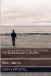 All of Us with Our Pointless Worries and Inconsequential Dramas: Short Stories - Garry Crystal