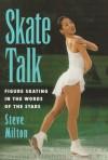 Skate Talk: Figure Skating in the Words of the Stars - Steve Milton