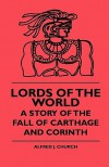 Lords of the World: A Story of the Fall of Carthage and Corinth - Alfred J. Church