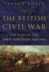 The British Civil War: The Wars of the Three Kingdoms 1638-1660 - Trevor Royle