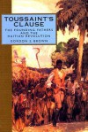 Toussaint's Clause: The Founding Fathers and the Haitian Revolution - Gordon S. Brown