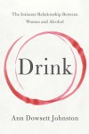 Drink: The Intimate Relationship Between Women and Alcohol - Ann Dowsett Johnston