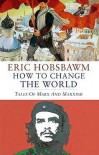 How to Change the World: Marx and Marxism 1840-2011 - Eric J. Hobsbawm