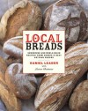 Local Breads: Sourdough and Whole-Grain Recipes from Europe's Best Artisan Bakers - Daniel Leader