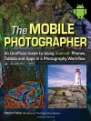 The Mobile Photographer: An Unofficial Guide to Using Android Phones, Tablets, and Apps in a Photography Workflow - Robert Fisher