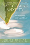 The Compassionate-Mind Guide to Overcoming Anxiety: Using Compassion-Focused Therapy to Calm Worry, Panic, and Fear - Dennis Tirch