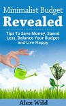 Minimalist Budget: Tips To Save Money, Spend Less, Balance Your Budget And Live Happy (FREE BONUS INCLUDED) (Minimalist Budget, Minimalism, Minimalist Lifestyle Book 1) - Alex Wild