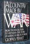 A Country Made by War: From the Revolution to Vietnam : The Story of America's Rise to Power - Geoffrey Perret