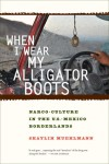 When I Wear My Alligator Boots: Narco-Culture in the US-Mexico Borderlands - Shaylih Muehlmann