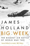 Big Week: The Biggest Air Battle of World War Two - James Holland