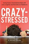 Crazy-Stressed: Saving Today's Overwhelmed Teens with Love, Laughter, and the Science of Resilience - Michael J. Bradley