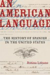 An American Language: The History of Spanish in the United States - Rosina Lozano