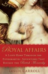Royal Affairs: A Lusty Romp Through the Extramarital Adventures That Rocked the British Monarchy - Leslie Carroll