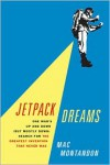 Jetpack Dreams: One Man's Up and Down (But Mostly Down) Search for the Greatest Invention That Never Was - Mac Montandon